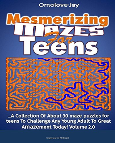 Read Online Mesmerizing  Mazes for Teens: A Collection of about 30 maze Puzzles for teens To Challenge Any Young Adult to Great Amazement Today!   Volume 2.0 (Teen Maze Book Series) PDF
