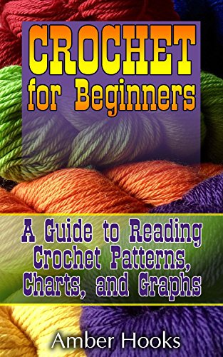 Crochet Book - Crochet for Beginners: A Guide to Reading Crochet Patterns, Charts, and Graphs: (Learn to Understand Crochet Stitches, Symbols and Keys) by [Hooks, Amber]