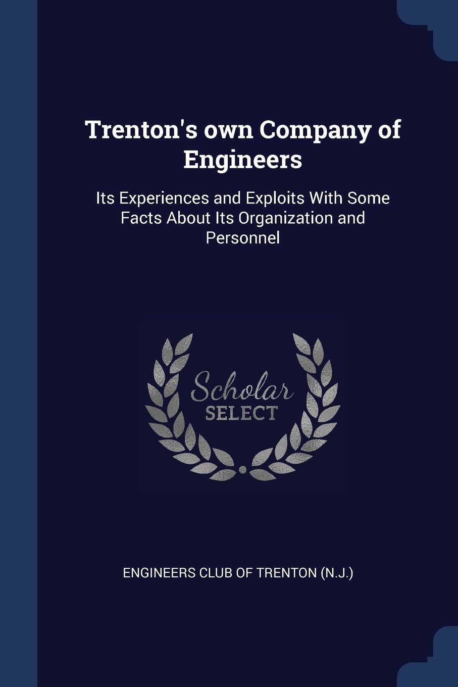 Read Online Trenton's own Company of Engineers: Its Experiences and Exploits With Some Facts About Its Organization and Personnel ebook