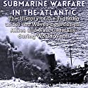 Submarine Warfare in the Atlantic: The History of the Fighting Under the Waves Between the Allies and Nazi Germany During World War II Audiobook by  Charles River Editors Narrated by Dan Gallagher