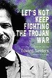 Let's Not Keep Fighting the Trojan War, Edward Sanders, 1566892341