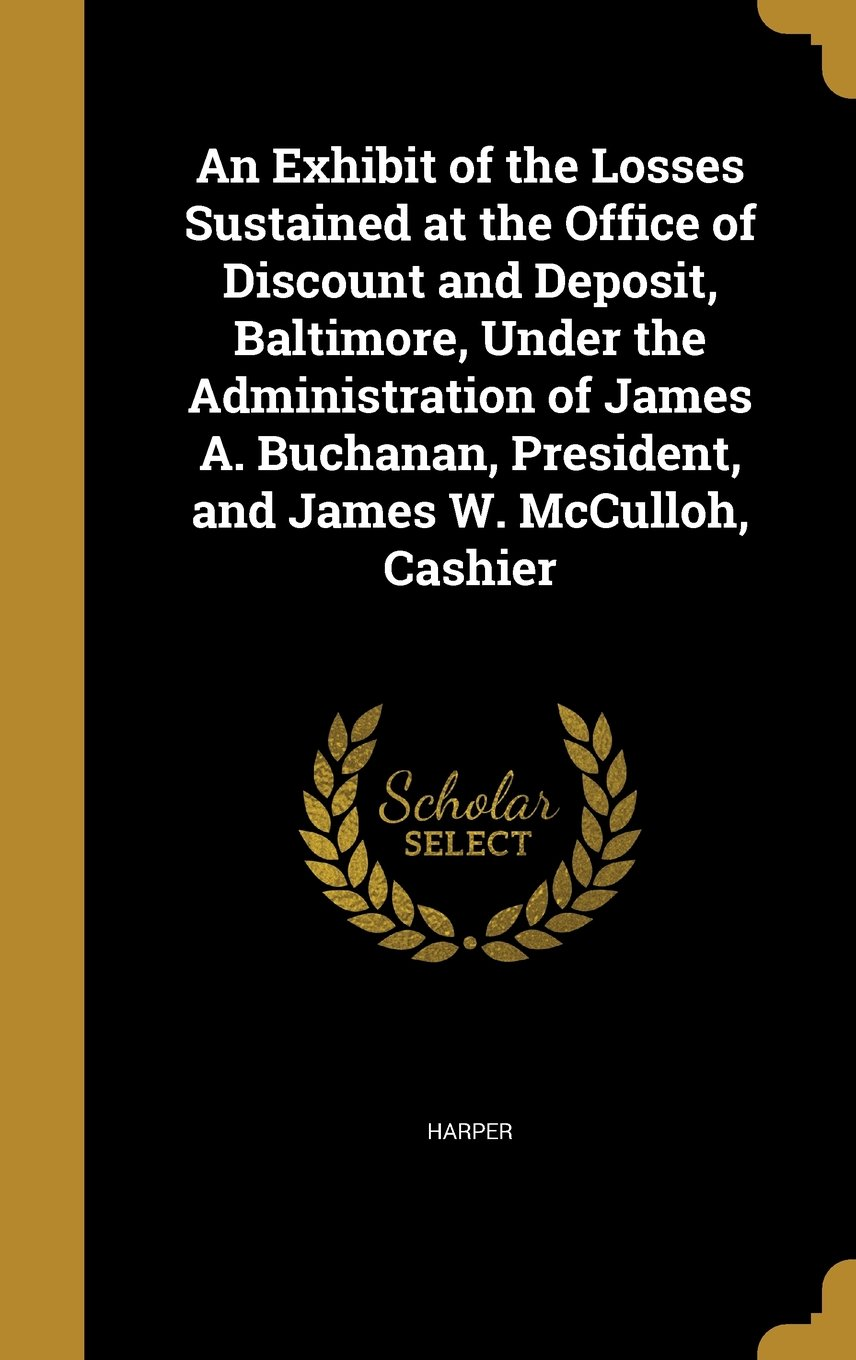An Exhibit of the Losses Sustained at the Office of Discount and Deposit, Baltimore, Under the Administration of James A. Buchanan, President, and James W. McCulloh, Cashier pdf