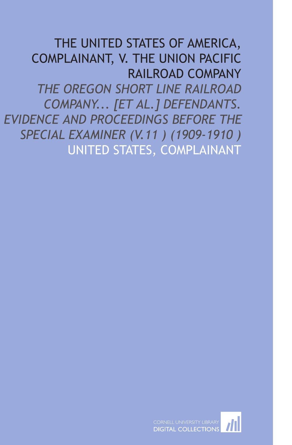 Read Online The United States of America, Complainant, V. The Union Pacific Railroad Company: The Oregon Short Line Railroad Company... [Et Al.] Defendants. ... the Special Examiner (V.11 ) (1909-1910 ) PDF