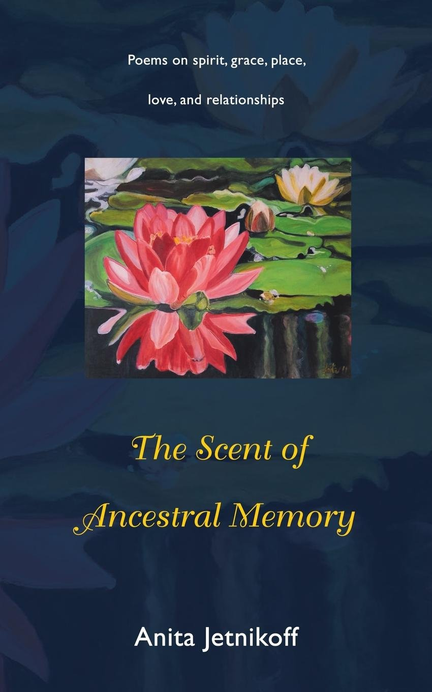 The Scent of Ancestral Memory: Poems on spirit, grace, place, love