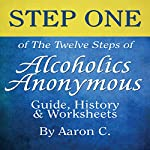 Step One of the Twelve Steps of Alcoholics Anonymous: Guide, History & Worksheets | Aaron C.