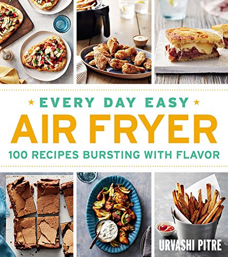 Every Day Easy Air Fryer: 100 Recipes Bursting with Flavor by Urvashi Pitre