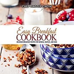 Easy Breakfast Cookbook: Delicious Breakfast Recipes for Oatmeal, Waffles, and Eggs (Breakfast Recipes, Breakfast Cookbook, Oatmeal Recipes, Oatmeal Cookbook, ... Egg Cookbook, Waffle Recipes Book 1) by [Chow, Chef Maggie]