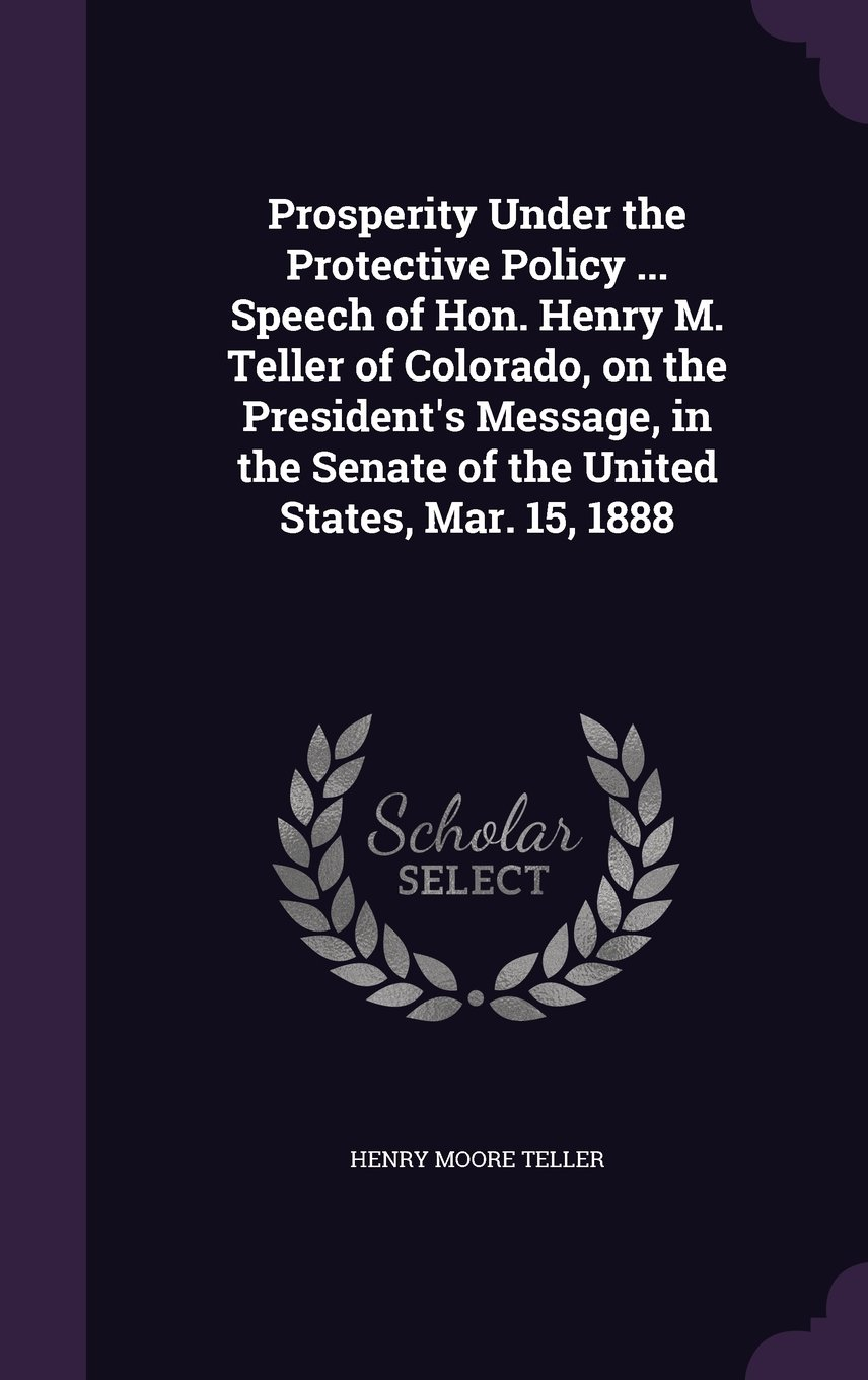 Prosperity Under the Protective Policy ... Speech of Hon. Henry M. Teller of Colorado, on the President's Message, in the Senate of the United States, Mar. 15, 1888 pdf epub