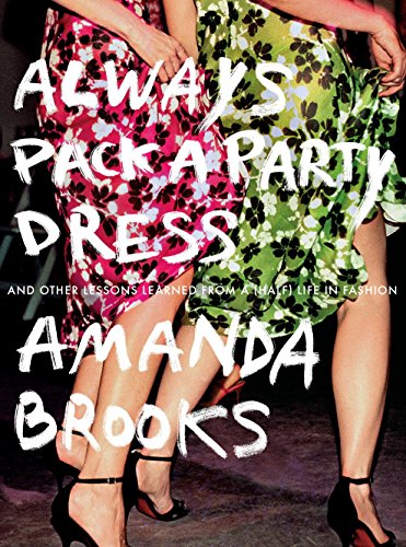 Search : Always Pack a Party Dress: And Other Lessons Learned From a (Half) Life in Fashion