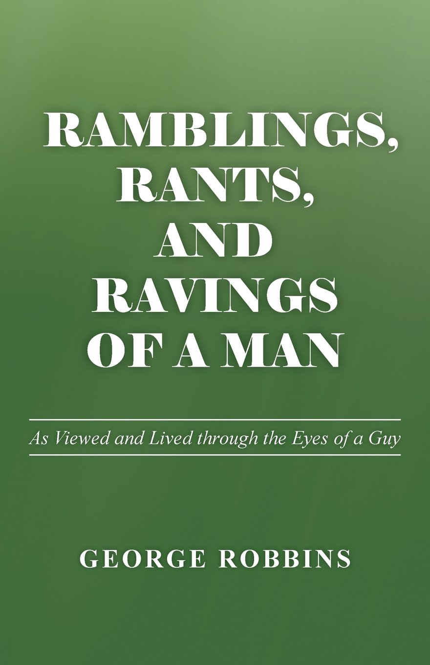 Read Online Ramblings, Rants, and Ravings of a Man: As Viewed and Lived through the Eyes of a Guy PDF