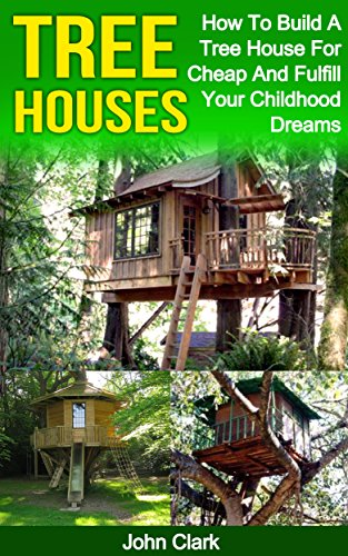 (Tree Houses: How To Build A Tree House For Cheap And Fulfill Your Childhood Dreams)