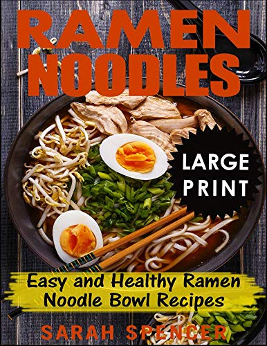 Ramen Noodles ***Large Print Edition***: Easy and Healthy Ramen Noodle Bowl Recipes by Sarah Spencer