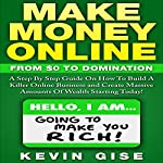 Make Money Online: From Zero to Domination. A Step by Step Guide on How to Build a Killer Online Business and Create Massive Amounts of Wealth Starting Today! | Kevin Gise