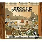 L'Indochine, la perle de l'Empire : 1624-1954 le récit d'une passion française