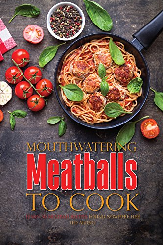 Mouthwatering Meatballs to Cook: Learn 30 Meatball Recipes Found Nowhere Else! by Ted Alling