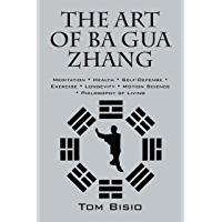 The Art of Ba Gua Zhang: Meditation ∗ Health ∗ Self-Defense ∗ Exercise ∗ Longevity ∗ Motion Science ∗ Philosophy of Living (English Edition)