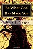 Be What God Has Made You, Chris Pluger, 1479266728