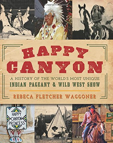 Happy Canyon: A History of the World's Most Unique Indian Pageant & Wild West Show (American Heritage)