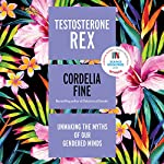 Testosterone Rex: Unmaking the Myths of Our Gendered Minds | Cordelia Fine