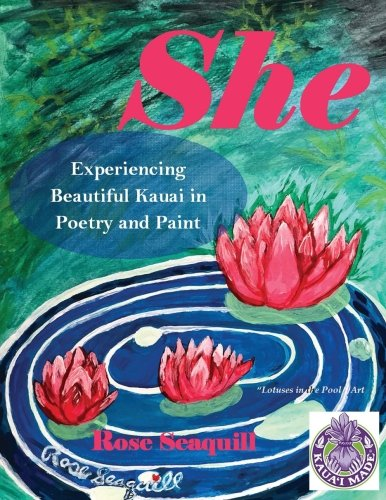 She; Experiencing Beautiful Kauai In Poetry and Paint (Volume 1) PDF