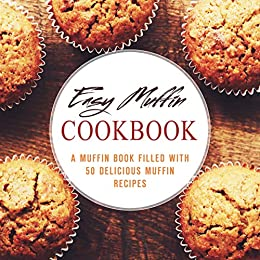 Easy Muffin Cookbook: A Muffin Book Filled With 50 Delicious Muffin Recipes (2nd Edition) by [Press, BookSumo]