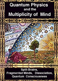 Quantum Physics and the Multiplicity of Mind: Split-Brains, Fragmented Minds, Dissociation, Quantum Consciousness by [Joseph, Rhawn]