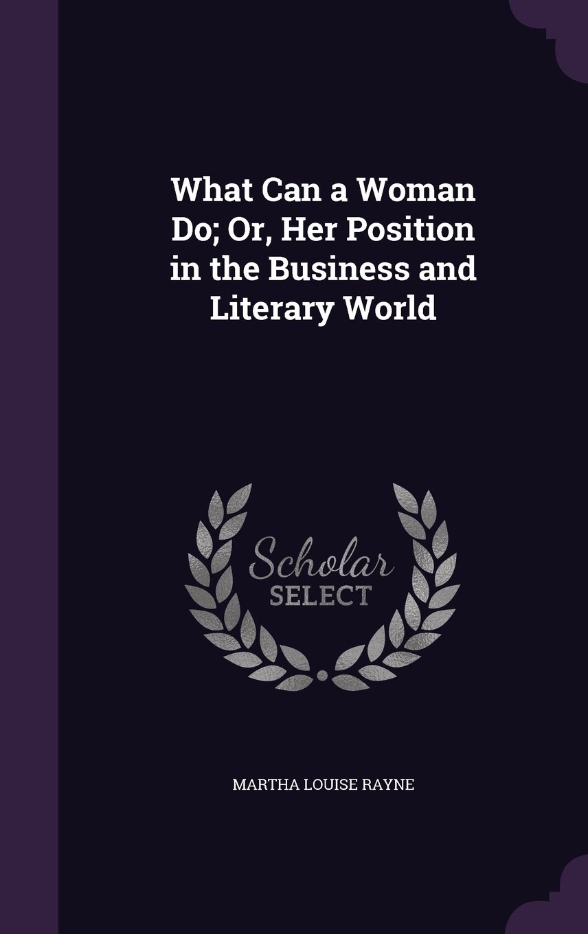 Download What Can a Woman Do; Or, Her Position in the Business and Literary World PDF