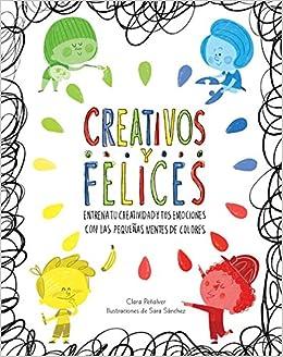 Creativos y felices: Entrena tu creatividad y tus emociones con las pequeñas mentes de colores Emociones, valores y hábitos: Amazon.es: Clara Peñalver, ...