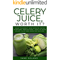 Celery Juice, Worth It?: What to Expect, Side Effects, Detox Symptoms, Precautions + Easy To Make Celery Juice and Smoothie Recipes