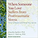 When Someone You Love Suffers from Posttraumatic Stress: What to Expect and What You Can Do Audiobook by Claudia C. Zayfert PhD, Jason DeViva PhD Narrated by Susan Boyce