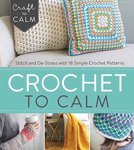 Crochet to Calm: Stitch and De-Stress with 18 Simple Crochet Patterns (Craft To Calm) by Interweave