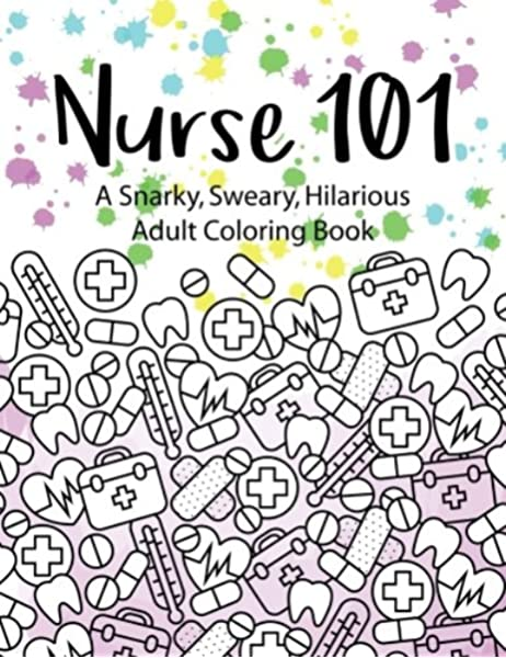 Amazon.com: Nurse 101 A Snarky, Sweary, Hilarious Adult Coloring Book: A  Kit Of Coloring Quotes For Nurses (Adult Coloring Books) (Volume 4)  (9781546687955): Peaceful Mind Adult Coloring Books: Books