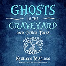 Ghosts in the Graveyard: And Other Tales Audiobook by Kathleen McClure Narrated by Megan Scharlau