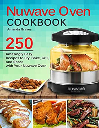 Nuwave Oven Cookbook 250 Amazingly Easy Recipes To Fry Bake Grill