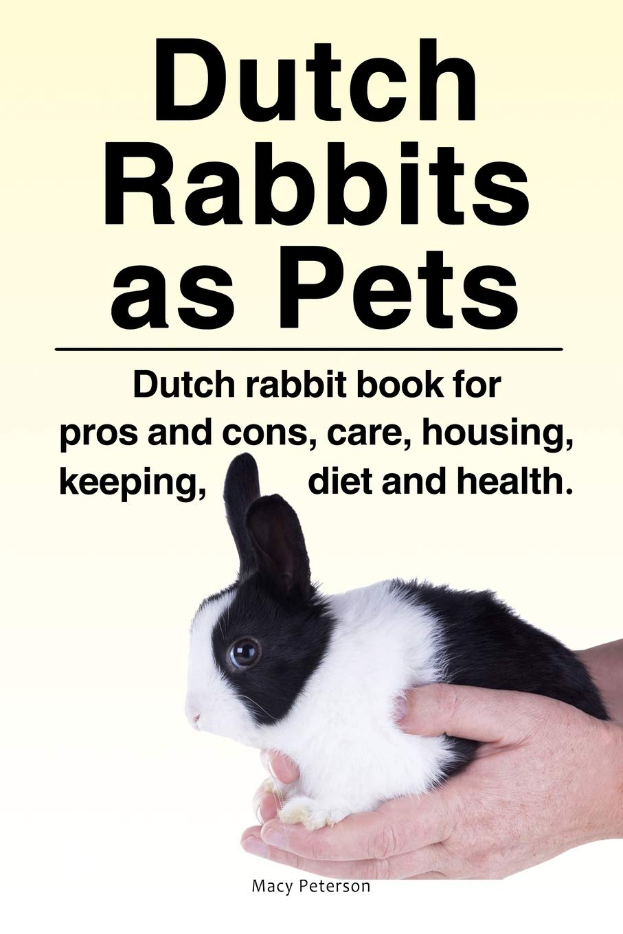 Dutch Rabbits. Dutch Rabbits As Pets. Dutch Rabbit Book For Pros And Cons Care Housing Keeping Diet And Health.