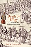 Death by Effigy : A Case from the Mexican Inquisition, Corteguera, Luis R., 0812223160