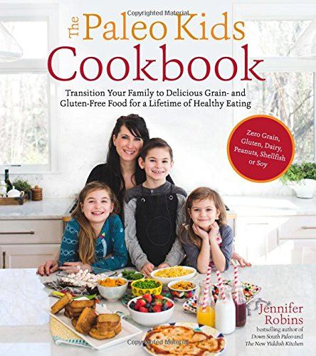 The Paleo Kids Cookbook: Transition Your Family to Delicious Grain- and Gluten-free Food for a Lifetime of Healthy Eating by Jennifer Robins