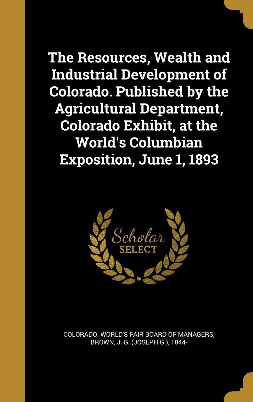 The Resources, Wealth and Industrial Development of Colorado. Published by the Agricultural Department, Colorado Exhibit, at the World's Columbian Exposition, June 1, 1893 pdf