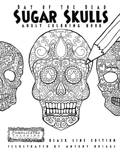 Day of the Dead - Sugar Skulls: Book 1: Adult Coloring Book - Black Line Edition (Complicated Coloring)