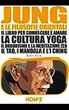 JUNG E LE FILOSOFIE ORIENTALI. Il libro per conoscere e amare la cultura Yoga, il Buddhismo e la Meditazione Zen, il Tao, i Mandala e l'I Ching (HOW2 Edizioni Vol. 105)