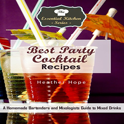 Best Party Cocktail Recipes: A Homemade Bartenders and Mixologists Guide to Mixed Drinks by Heather Hope