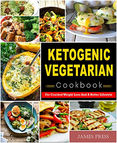 Ketogenic Vegetarian Cookbook: For Cracked Weight Loss And A Better Lifestyle( Ketogenic Diet Keto Diet Low Carb Diet Vegan Diet Vegetarian Diet Paloe Diet Atkins Diet Cookbook) by James  Press
