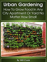 Urban Gardening: How To Grow Food In Any City Apartment Or Yard No Matter How Small (Growing Indoors, On Rooftop , Small Yards,  Balcony Gardens, Planting ... Systems) (Gardening Guidebook Book 1)