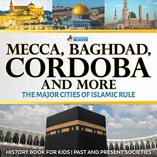 EBOOK Mecca, Baghdad, Cordoba and More - The Major Cities of Islamic Rule - History Book for Kids | Childr<br />TXT