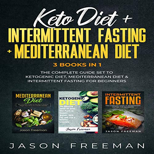 Keto Diet + Intermittent Fasting + Mediterranean Diet: 3 Books in 1: The Complete Guide Set to Ketogenic Diet, Mediterranean Diet & Intermittent Fasting for Beginners by Jason Freeman