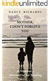 Mother, I Don't Forgive You: A Necessary Alternative For Healing