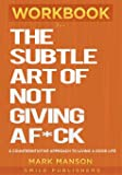 Workbook For The Subtle Art of Not Giving a F*ck: A Counterintuitive Approach to Living a Good Life