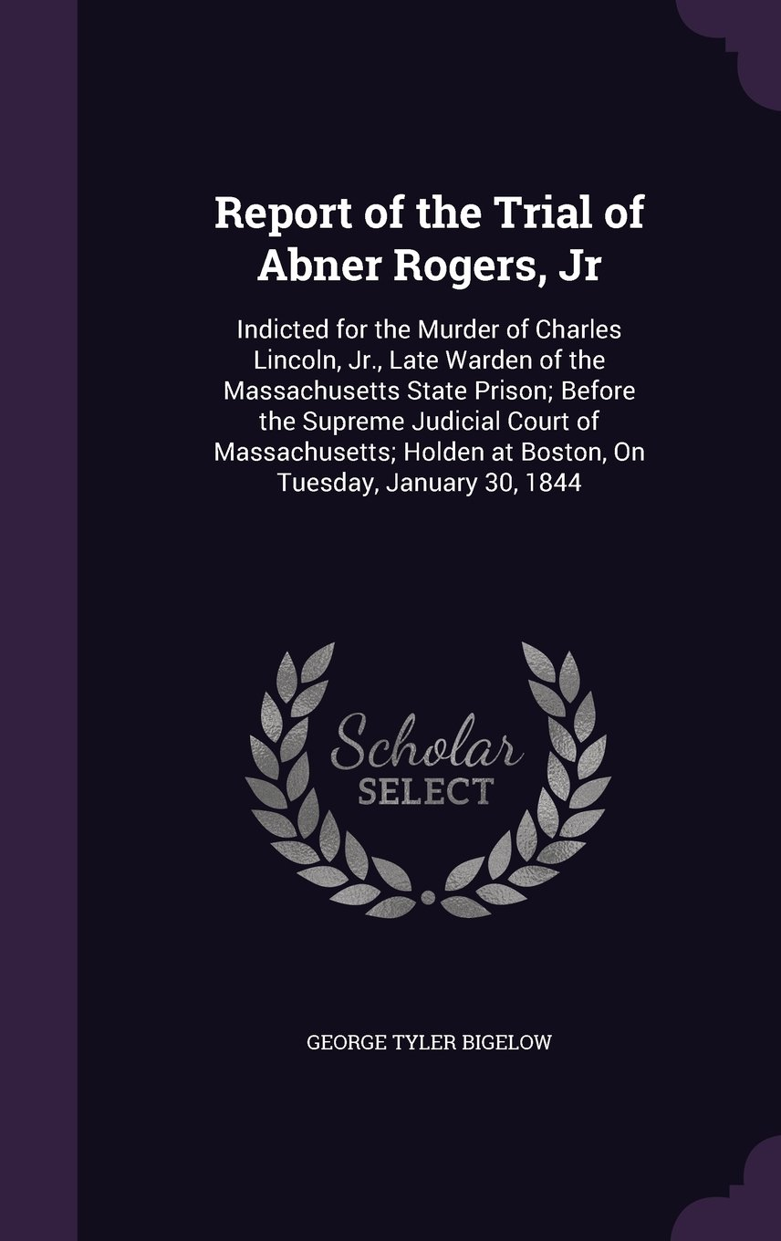 Download Report of the Trial of Abner Rogers, Jr: Indicted for the Murder of Charles Lincoln, Jr., Late Warden of the Massachusetts State Prison; Before the ... at Boston, on Tuesday, January 30, 1844 pdf