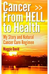 Cancer from HELL to Health - My Story and Cure Cancer Naturally Regimen Kindle Edition