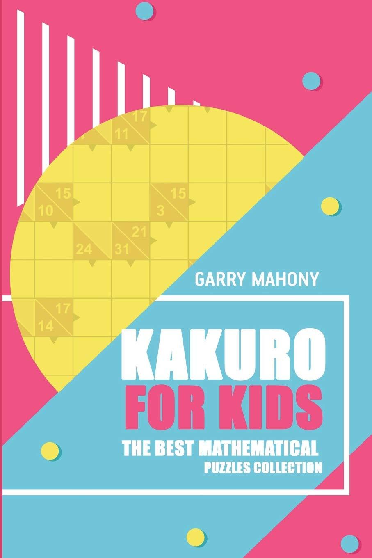 Kakuro For Kids: The Best Mathematical Puzzles Collection (Kakuro Puzzle Books) pdf epub